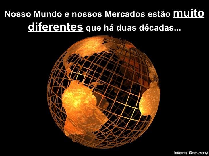 Nosso Mundo e nossos Mercados estão  muito diferentes  que há duas décadas... Imagem: Stock.xchng