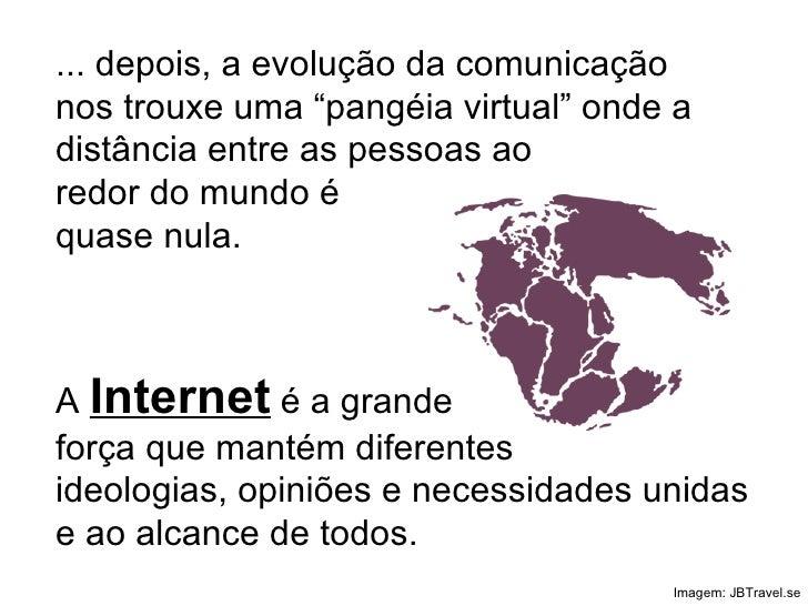 """... depois, a evolução da comunicação nos trouxe uma """"pangéia virtual"""" onde a distância entre as pessoas ao redor do mundo..."""
