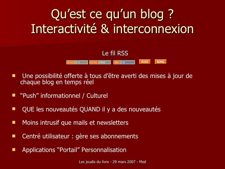 Qu'est ce qu'un blog ? Interactivité & interconnexion <ul><li>Le fil RSS </li></ul><ul><li>Une possibilité offerte à tous ...