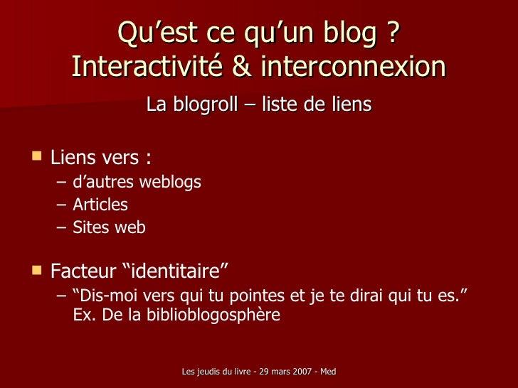 Qu'est ce qu'un blog ? Interactivité & interconnexion <ul><li>La blogroll – liste de liens </li></ul><ul><li>Liens vers : ...