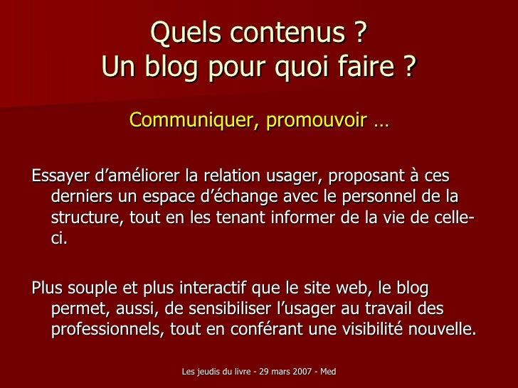 Quels contenus ? Un blog pour quoi faire ? <ul><li>Communiquer, promouvoir … </li></ul><ul><li>Essayer d'améliorer la rela...