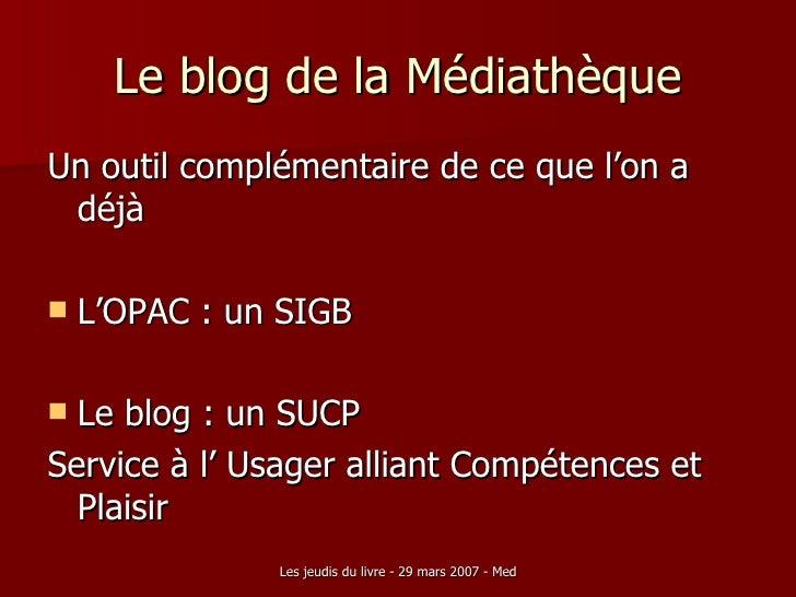 Le blog de la Médiathèque <ul><li>Un outil complémentaire de ce que l'on a déjà </li></ul><ul><li>L'OPAC : un SIGB </li></...