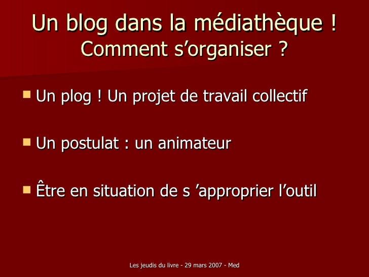 Un blog dans la médiathèque ! Comment s'organiser ? <ul><li>Un plog ! Un projet de travail collectif </li></ul><ul><li>Un ...