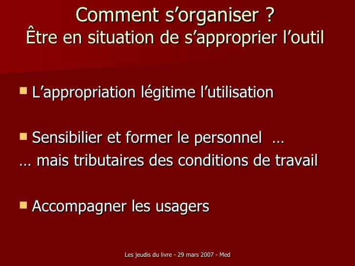 Comment s'organiser ? Être en situation de s'approprier l'outil <ul><li>L'appropriation légitime l'utilisation </li></ul><...