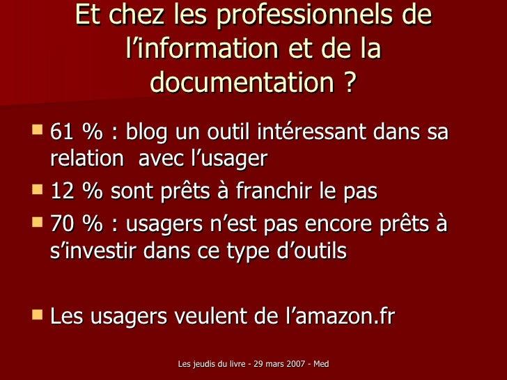 Et chez les professionnels de l'information et de la documentation ? <ul><li>61 % : blog un outil intéressant dans sa rela...