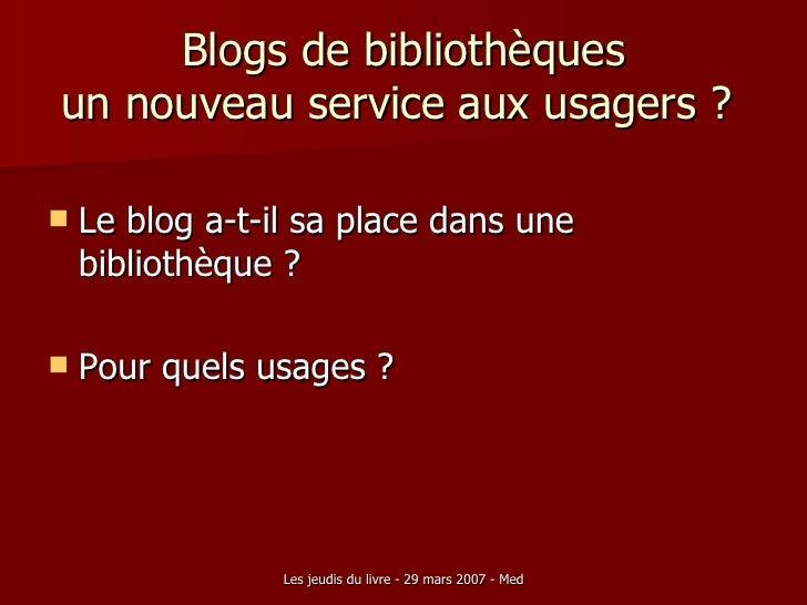 Blogs de bibliothèques un nouveau service aux usagers ?  <ul><li>Le blog a-t-il sa place dans une bibliothèque ? </li></ul...