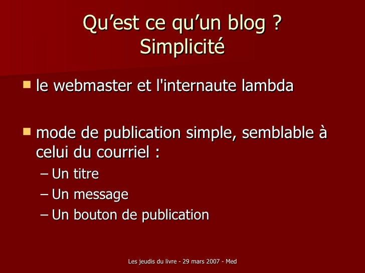 Qu'est ce qu'un blog ? Simplicité <ul><li>le webmaster et l'internaute lambda  </li></ul><ul><li>mode de publication simpl...