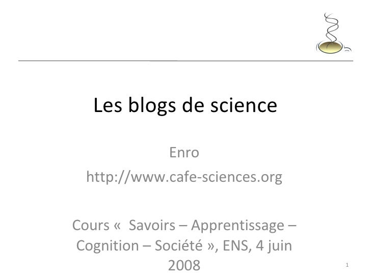 Les blogs de science Enro http://www.cafe-sciences.org Cours « Savoirs – Apprentissage– Cognition – Société», ENS, 4 ju...
