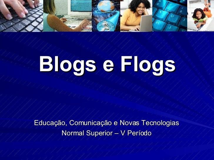 Blogs e Flogs Educação, Comunicação e Novas Tecnologias Normal Superior – V Período