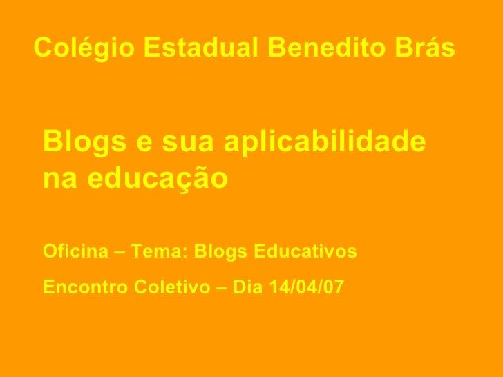 Blogs e sua aplicabilidade na educação Oficina – Tema: Blogs Educativos Encontro Coletivo – Dia 14/04/07 Colégio Estadual ...
