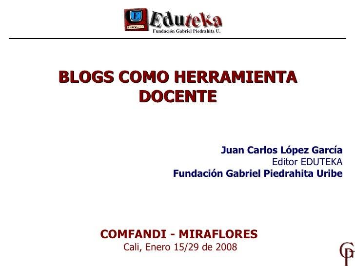 BLOGS COMO HERRAMIENTA DOCENTE Fundación Gabriel Piedrahita U. COMFANDI - MIRAFLORES   Cali, Enero 15/29 de 2008 Juan Carl...