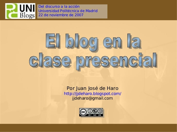 El blog en la clase presencial  Por Juan José de Haro http://jjdeharo.blogspot.com/ [email_address] Del discurso a la  acc...