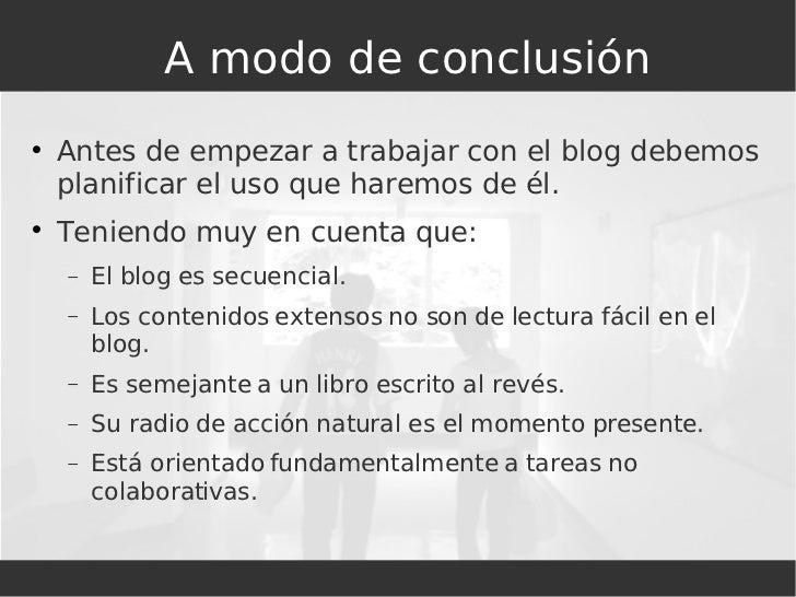 A modo de conclusión <ul><li>Antes de empezar a trabajar con el blog debemos planificar el uso que haremos de él. </li></u...
