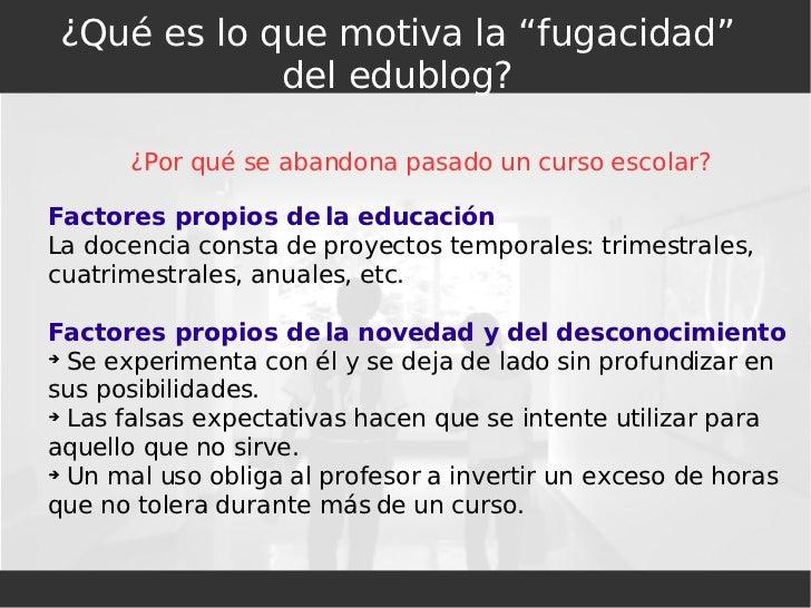 """¿Qué es lo que motiva la """"fugacidad"""" del edublog? <ul><ul><li>¿Por qué se abandona pasado un curso escolar? </li></ul></ul..."""