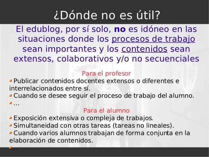 <ul><ul><li>El edublog, por sí solo,  no  es idóneo en las situaciones donde los  procesos de trabajo  sean importantes y ...