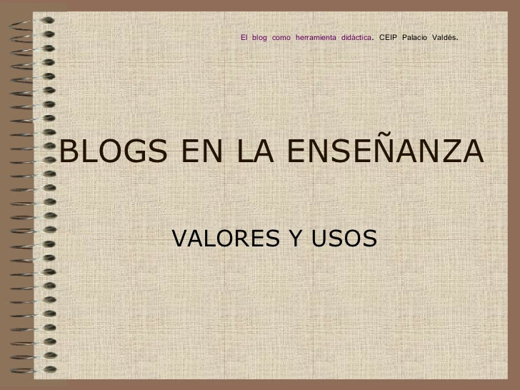 BLOGS EN LA ENSEÑANZA VALORES Y USOS El blog como herramienta didáctica . CEIP Palacio Valdés.