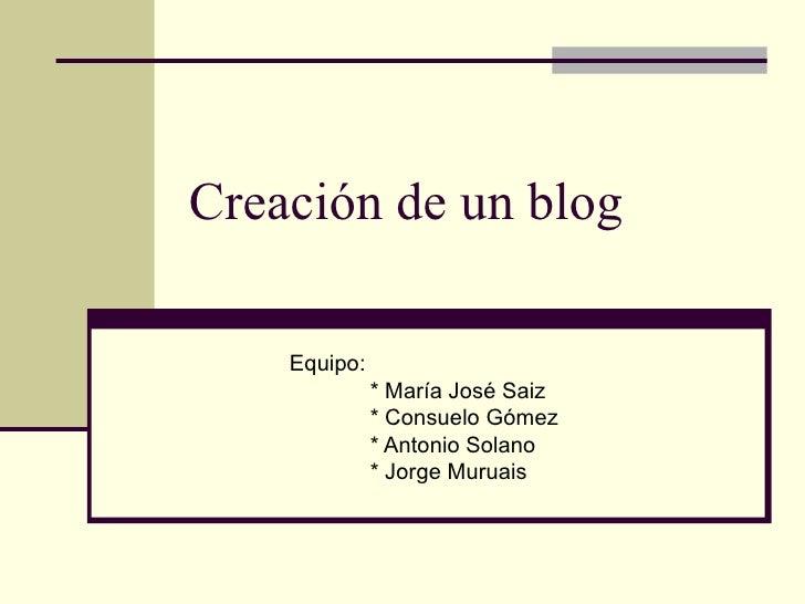 Creación de un blog Equipo: * María José Saiz * Consuelo Gómez * Antonio Solano * Jorge Muruais