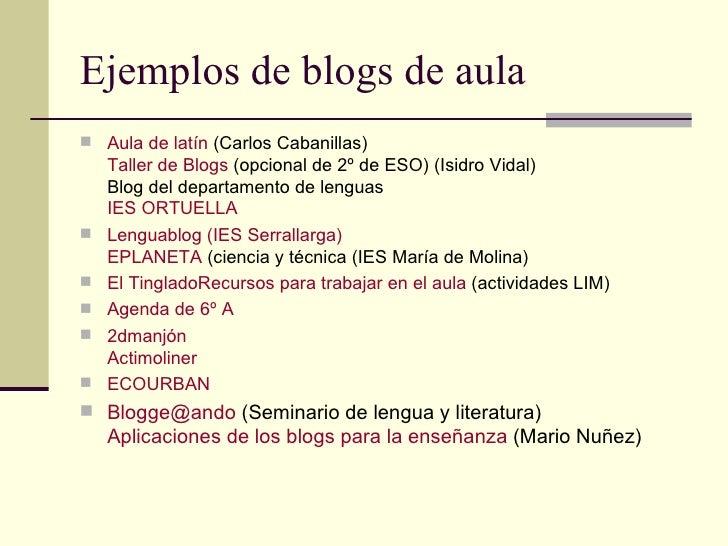 Ejemplos de blogs de aula <ul><li>Aula de latín  (Carlos Cabanillas) Taller de  Blogs  (opcional de 2º de ESO) (Isidro Vid...