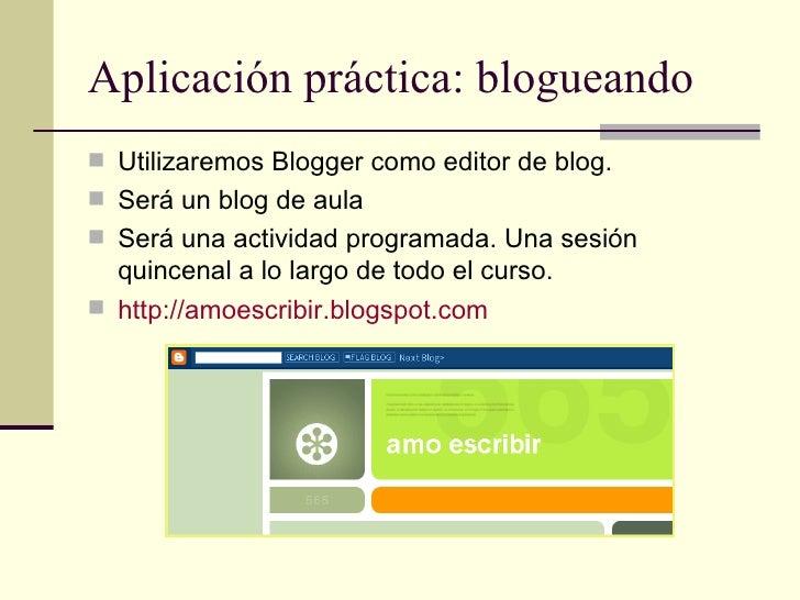 Aplicación práctica: blogueando <ul><li>Utilizaremos Blogger como editor de blog.  </li></ul><ul><li>Será un blog de aula ...