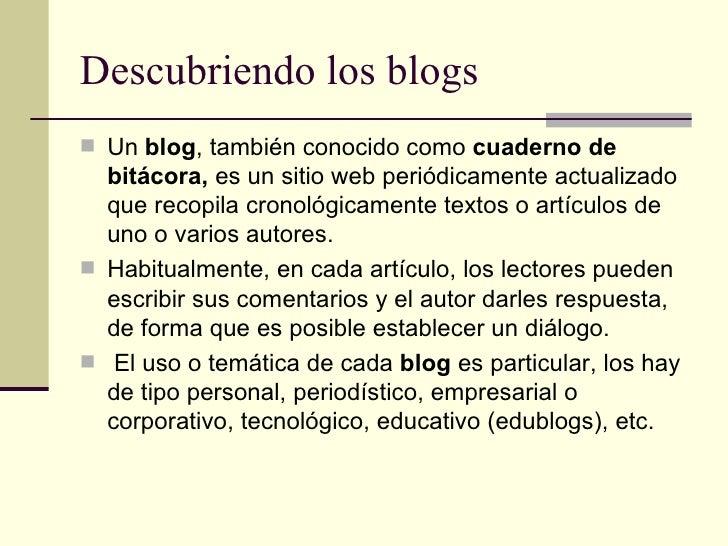 Descubriendo los blogs <ul><li>Un  blog , también conocido como  cuaderno de bitácora,  es un sitio web periódicamente act...