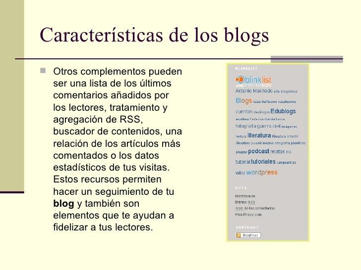 Características de los blogs <ul><li>Otros complementos pueden ser una lista de los últimos comentarios añadidos por los l...