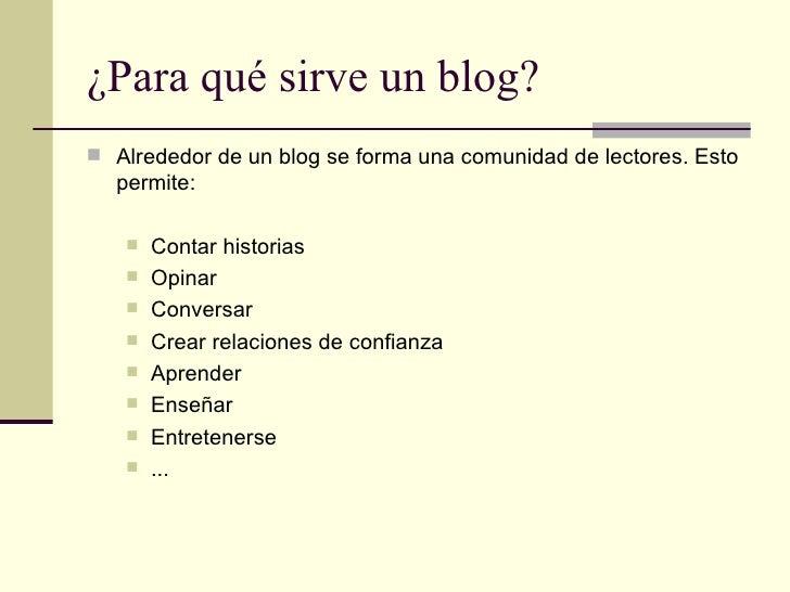 ¿Para qué sirve un blog? <ul><li>Alrededor de un blog se forma una comunidad de lectores. Esto permite: </li></ul><ul><ul>...