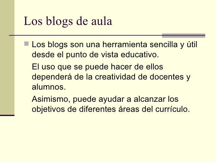 Los blogs de aula <ul><li>Los blogs son una herramienta sencilla y útil desde el punto de vista educativo. </li></ul><ul><...