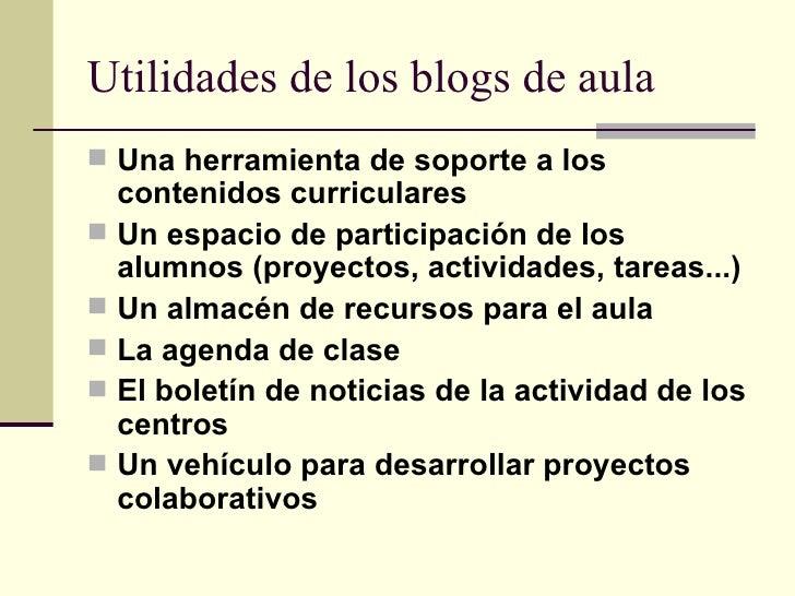 Utilidades de los blogs de aula <ul><li>Una herramienta de soporte a los contenidos curriculares   </li></ul><ul><li>Un es...