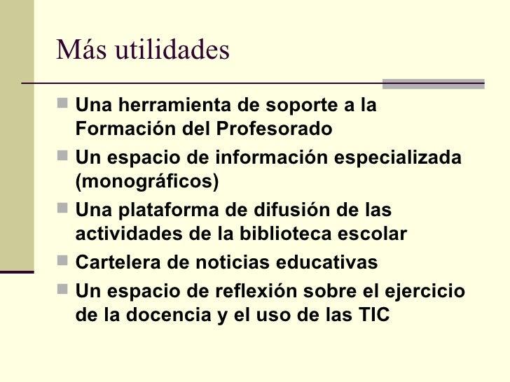 Más utilidades <ul><li>Una herramienta de soporte a la Formación del Profesorado   </li></ul><ul><li>Un espacio de informa...