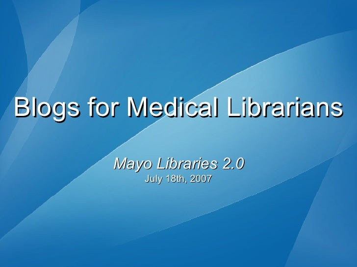 Blogs for Medical Librarians Mayo Libraries 2.0 July 18th, 2007