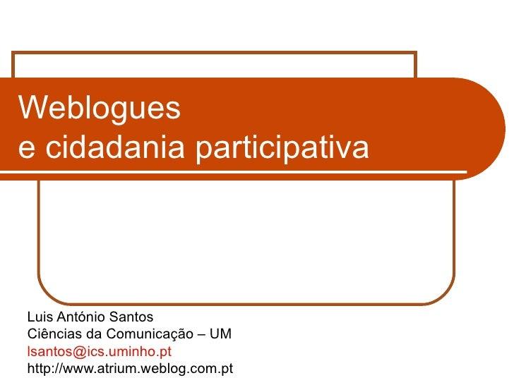 Weblogues  e cidadania participativa Luis António Santos Ciências da Comunicação – UM [email_address] http://www.atrium.we...