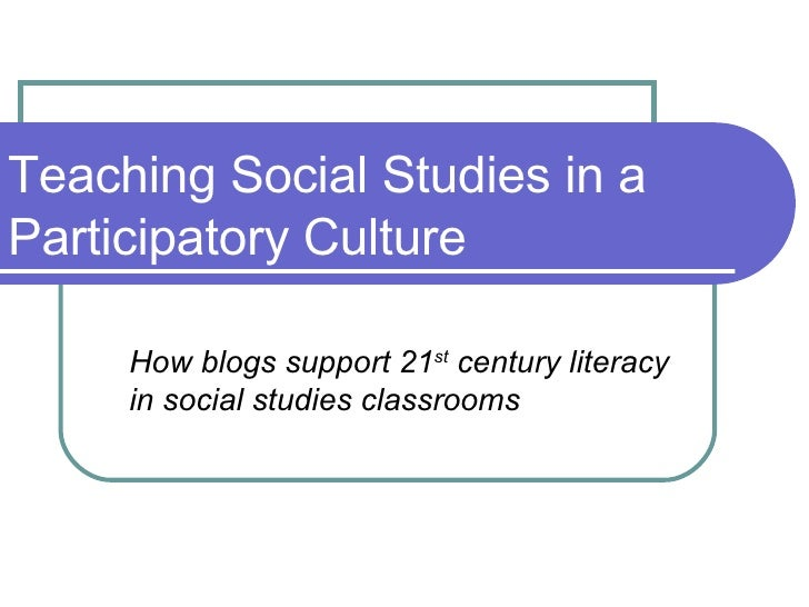 Teaching Social Studies in a Participatory Culture How blogs support 21 st  century literacy in social studies classrooms