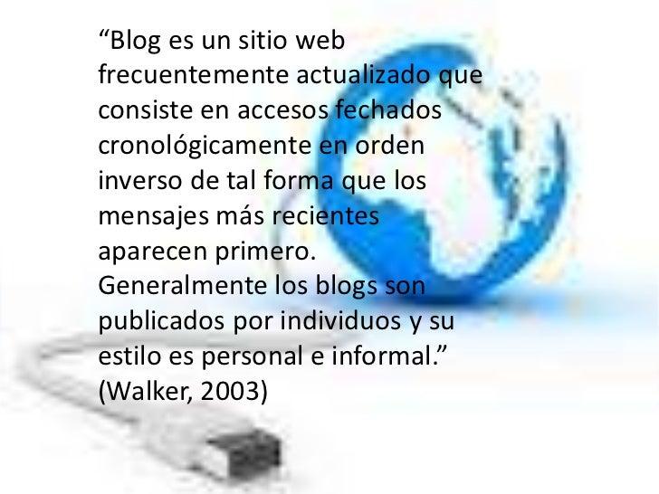 """""""Blog es un sitio webfrecuentemente actualizado queconsiste en accesos fechadoscronológicamente en ordeninverso de tal for..."""