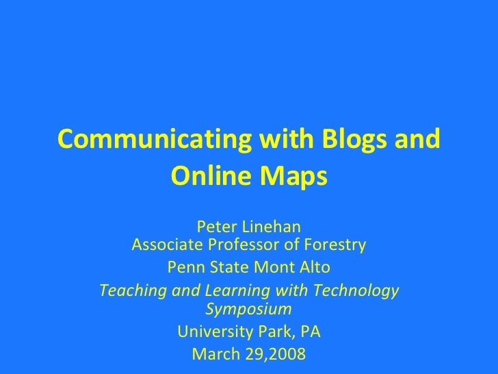 Communicating with Blogs and Online Maps Peter Linehan Associate Professor of Forestry Penn State Mont Alto Teaching and L...