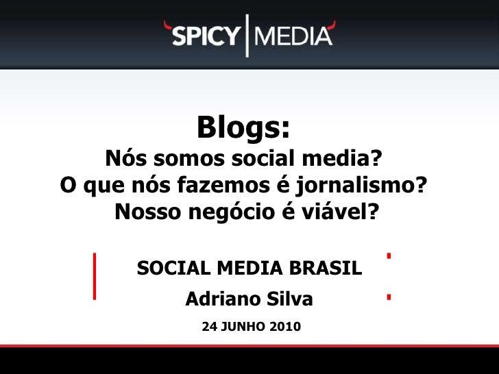 24 JUNHO 2010 SOCIAL MEDIA BRASIL Adriano Silva [ ] Blogs:  Nós somos social media?  O que nós fazemosé jornalismo? Nos...