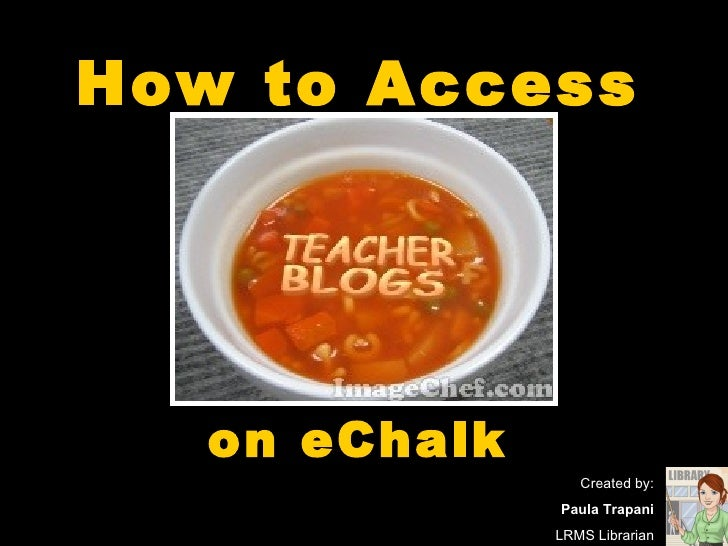 How to Access   on eChalk Created by: Paula Trapani LRMS Librarian
