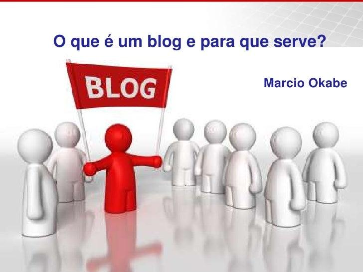 O que é um blog e para que serve?<br />Marcio Okabe<br />