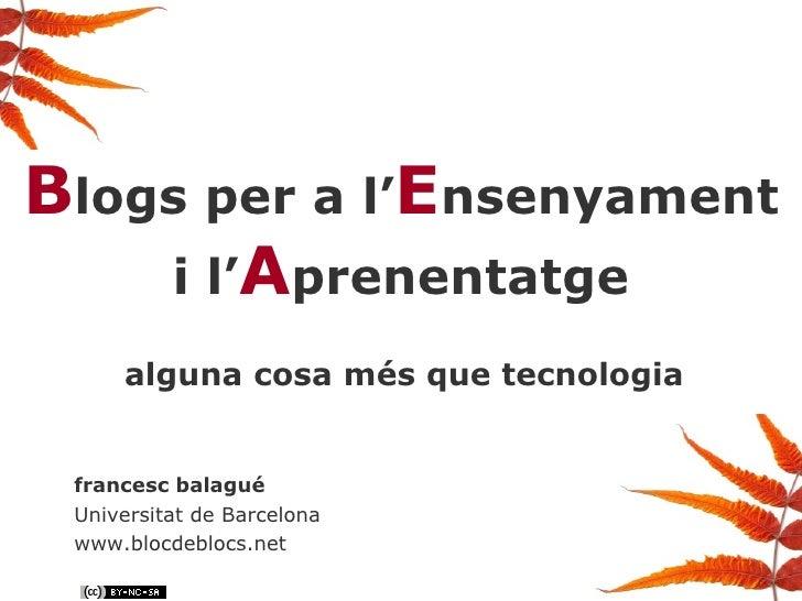B logs per a l' E nsenyament i l' A prenentatge alguna cosa més que tecnologia francesc balagué Universitat de Barcelona w...