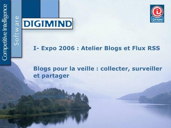 Slide d'accueil I- Expo 2006 : Atelier Blogs et Flux RSS Blogs pour la veille : collecter, surveiller et partager 1er juin...