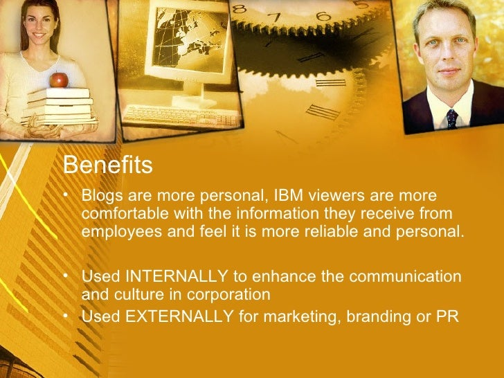 Benefits  <ul><li>Blogs are more personal, IBM viewers are more comfortable with the information they receive from employe...