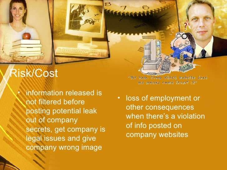 Risk/Cost <ul><li>information released is not filtered before posting potential leak out of company secrets, get company i...