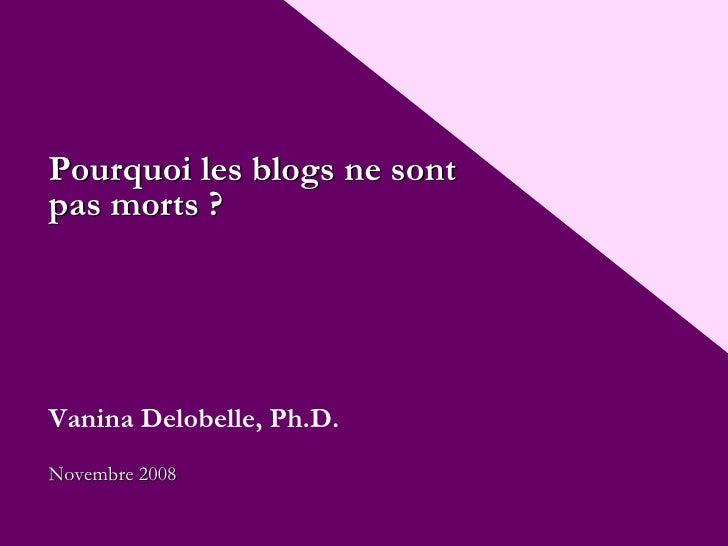Pourquoi les blogs ne sont pas morts ? Vanina Delobelle, Ph.D. Nove mbre  2008