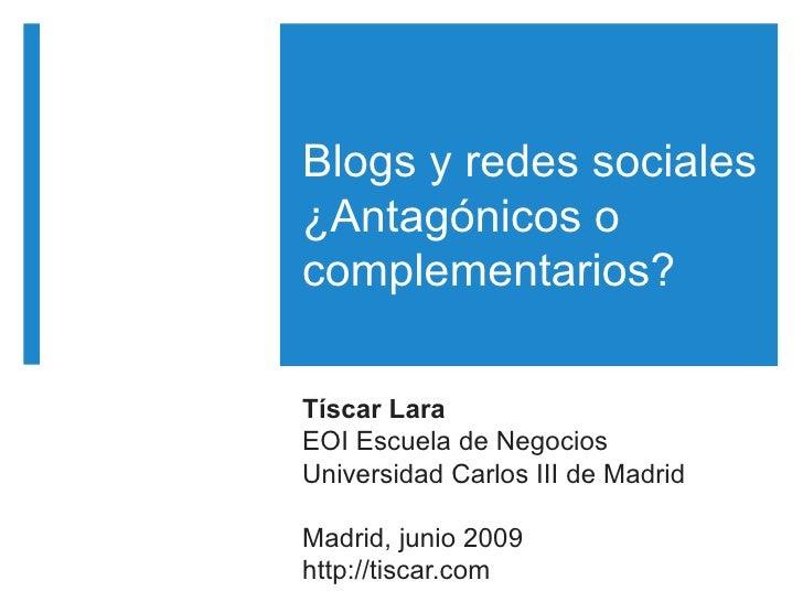 Blogs y redes sociales ¿Antagónicos o complementarios?  Tíscar Lara EOI Escuela de Negocios Universidad Carlos III de Madr...