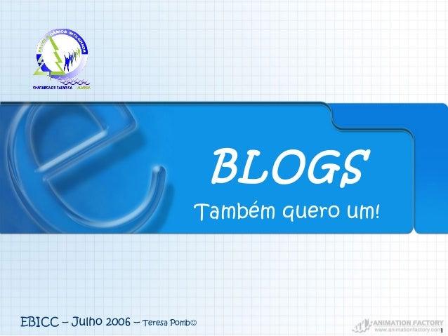 1 Também quero um! BLOGS EBICC – Julho 2006 – Teresa Pomb