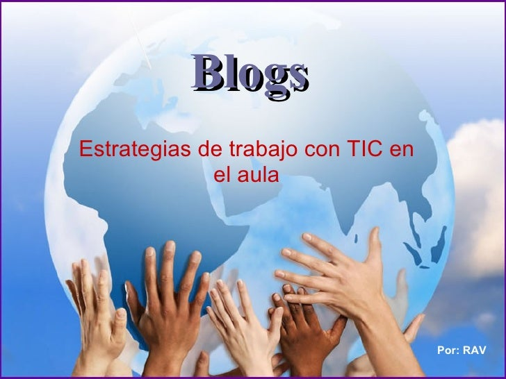 Blogs Estrategias de trabajo con TIC en el aula Por: RAV