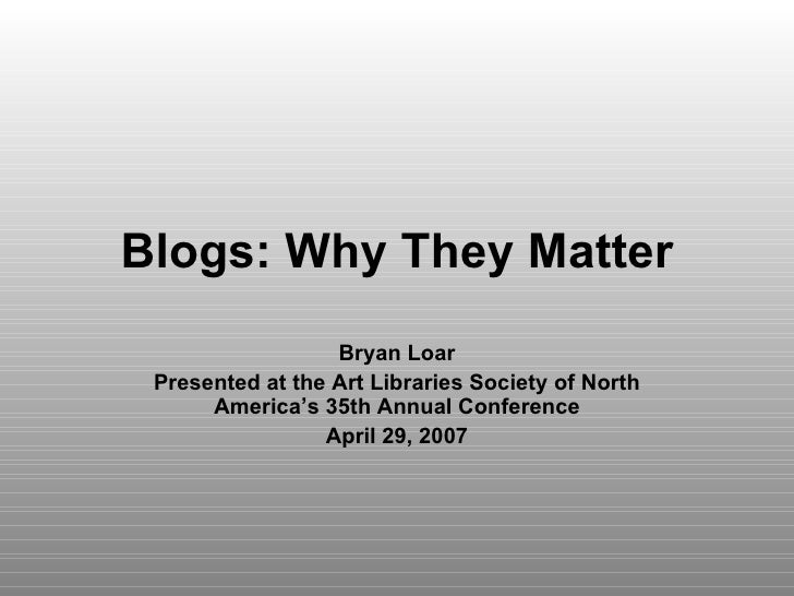 Blogs: Why They Matter Bryan Loar Presented at the Art Libraries Society of North America's 35th Annual Conference April 2...