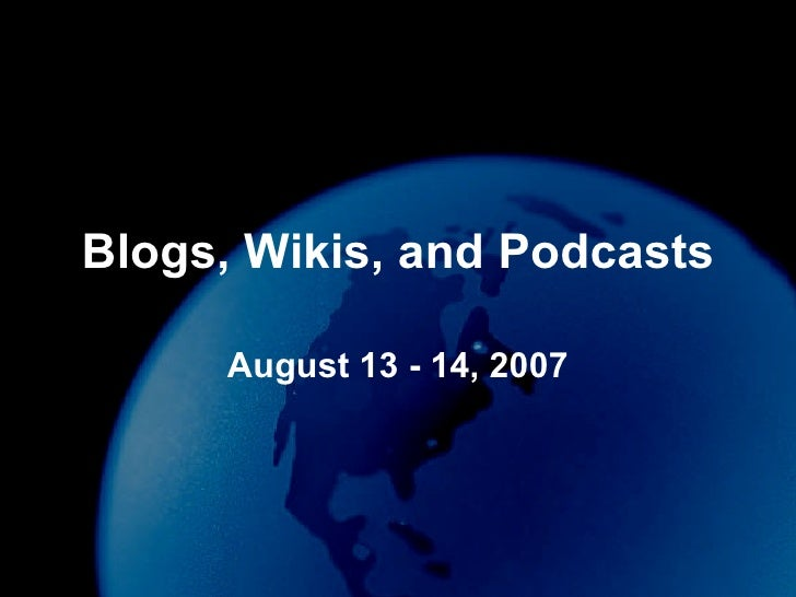Blogs, Wikis, and Podcasts August 13 - 14, 2007