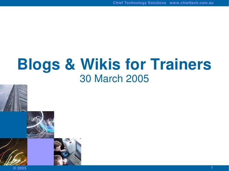 Chief Technology Solutions www.chieftech.com.au      Blogs & Wikis for Trainers          30 March 2005                    ...