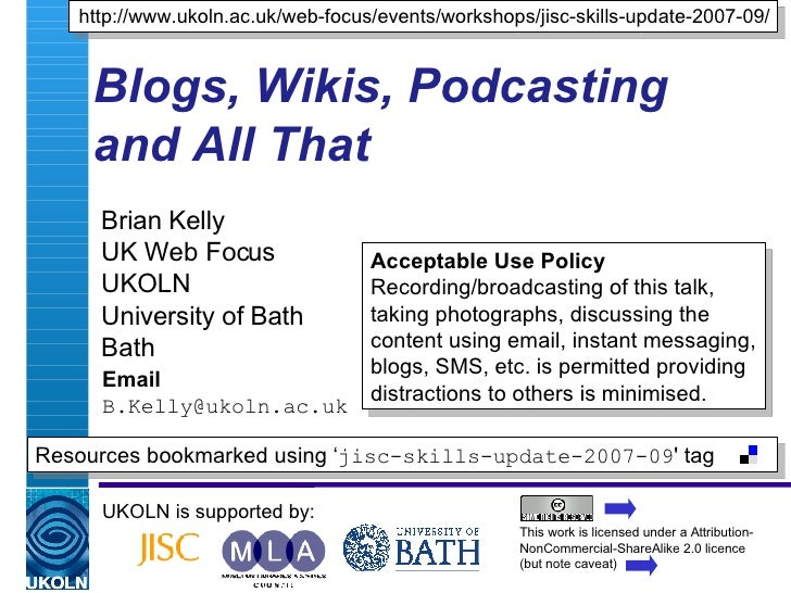 Blogs, Wikis, Podcasting and All That Brian Kelly UK Web Focus UKOLN University of Bath Bath Email [email_address] UKOLN i...