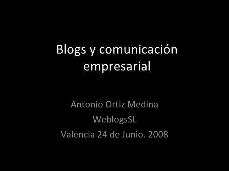 Blogs y comunicación empresarial Antonio Ortiz Medina WeblogsSL Valencia 24 de Junio. 2008